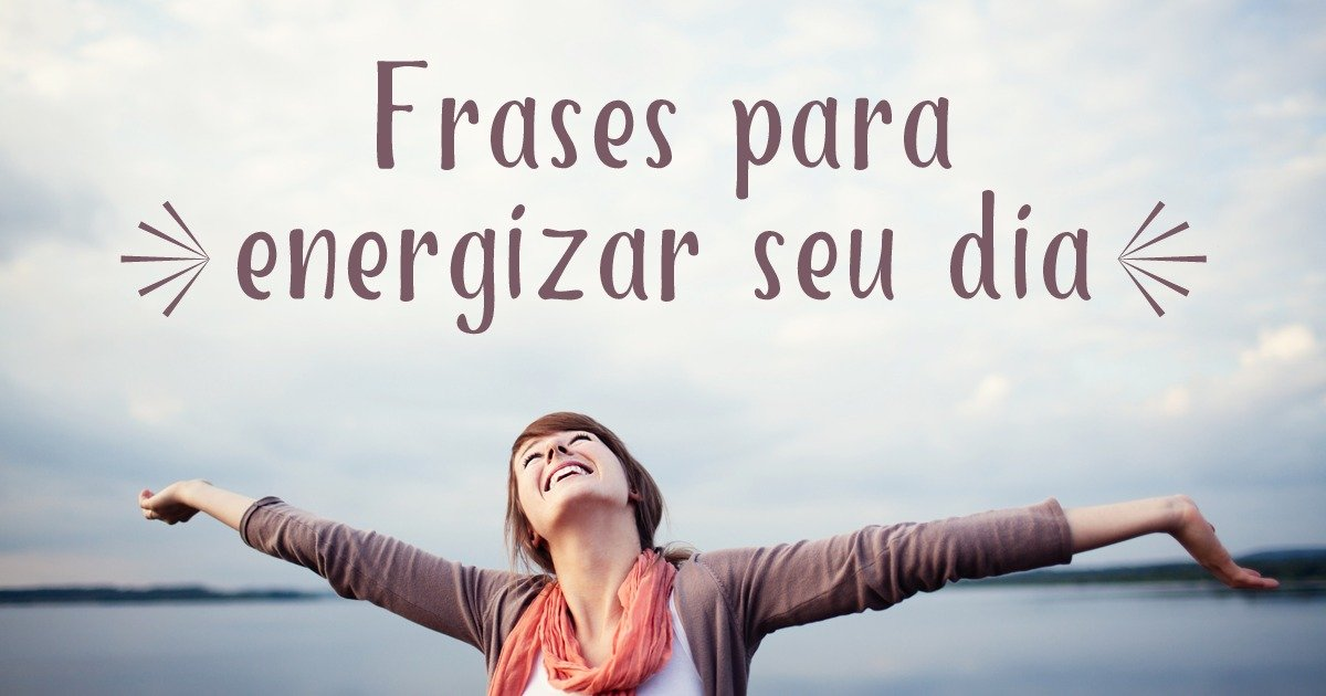 12 Frases Positivas Para Energizar O Seu Dia Pensador