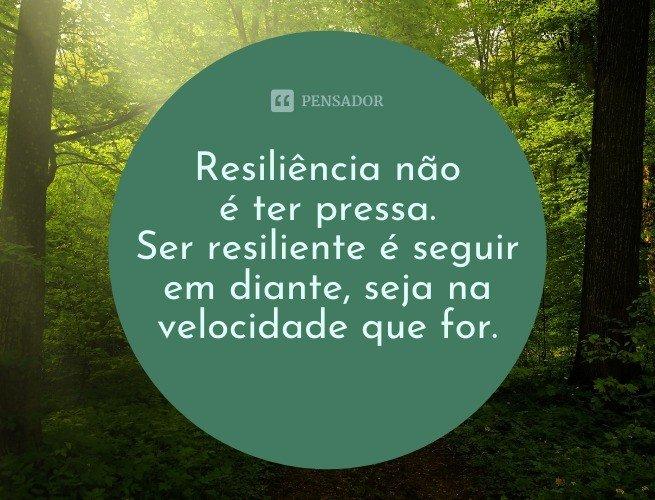 Resiliência não é ter pressa. Ser resiliente é seguir em diante, seja na velocidade que for.