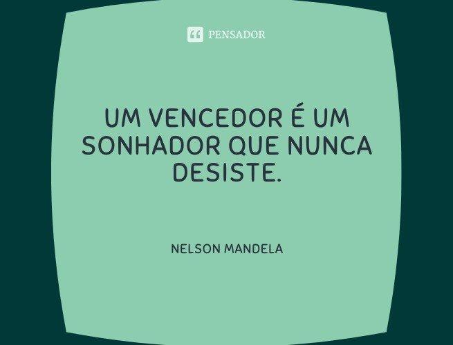 Um vencedor é um sonhador que nunca desiste.  Nelson Mandela