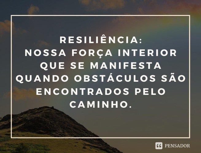 Resiliência: nossa força interior que se manifesta quando obstáculos são encontrados pelo caminho