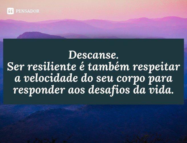 Descanse. Ser resiliente é também respeitar a velocidade do seu corpo para responder aos desafios da vida.