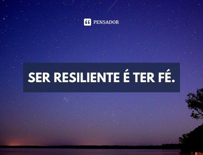 Ser resiliente é ter fé.