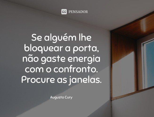 Se alguém lhe bloquear a porta, não gaste energia com o confronto. Procure as janelas.  Augusto Cury