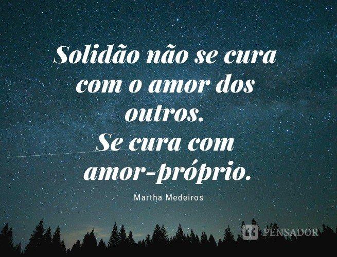 Solidão não se cura com o amor dos outros. Se cura com amor-próprio.  Martha Medeiros