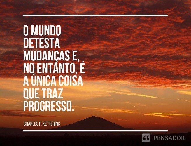 O mundo detesta mudanças e, no entanto, é a única coisa que traz progresso.  Charles F. Kettering