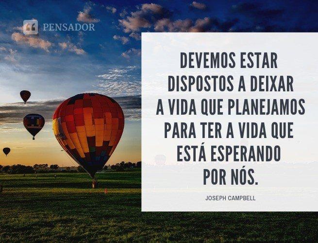 Devemos estar dispostos a deixar a vida que planejamos para ter a vida que está esperando por nós.  Joseph Campbell