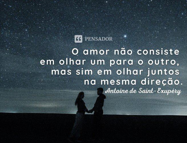 O amor não consiste em olhar um para o outro, mas sim em olhar juntos na mesma direção.  Antoine de Saint-Exupéry