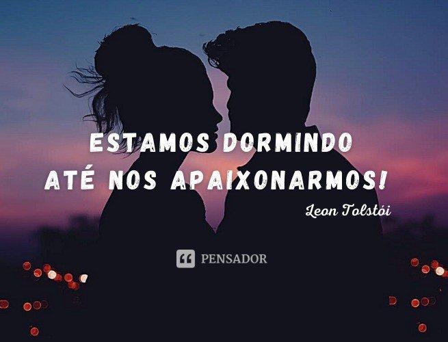 Estamos dormindo até nos apaixonarmos!  Leon Tolstói