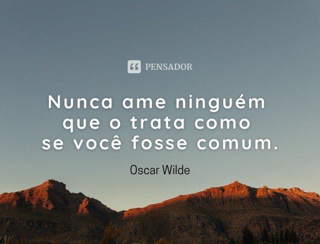 Nunca ame ninguém que o trata como se você fosse comum.  Oscar Wilde
