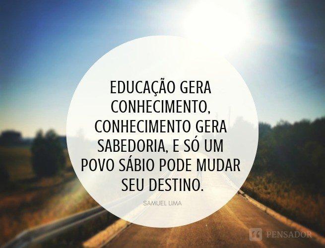 Educação gera conhecimento, conhecimento gera sabedoria, e só um povo sábio pode mudar seu destino.  Samuel Lima