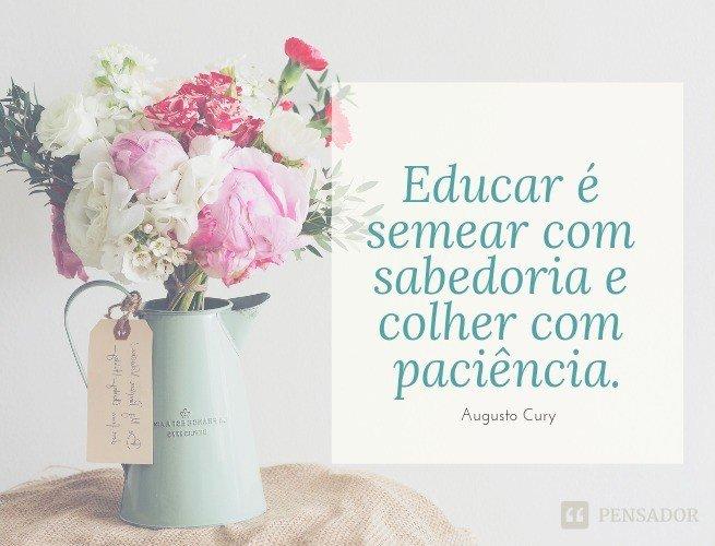 Educar é semear com sabedoria e colher com paciência.  Augusto Cury