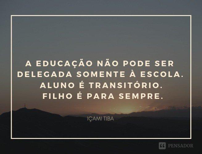 A educação não pode ser delegada somente à escola. Aluno é transitório. Filho é para sempre.  Içami Tiba
