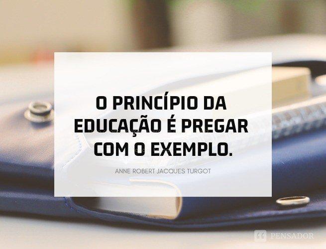 O princípio da educação é pregar com o exemplo.  Anne Robert Jacques Turgot