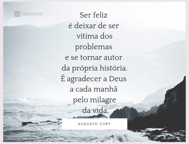 Ser feliz é deixar de ser vítima dos problemas e se tornar autor da própria história. É agradecer a Deus a cada manhã pelo milagre da vida.  Augusto Cury