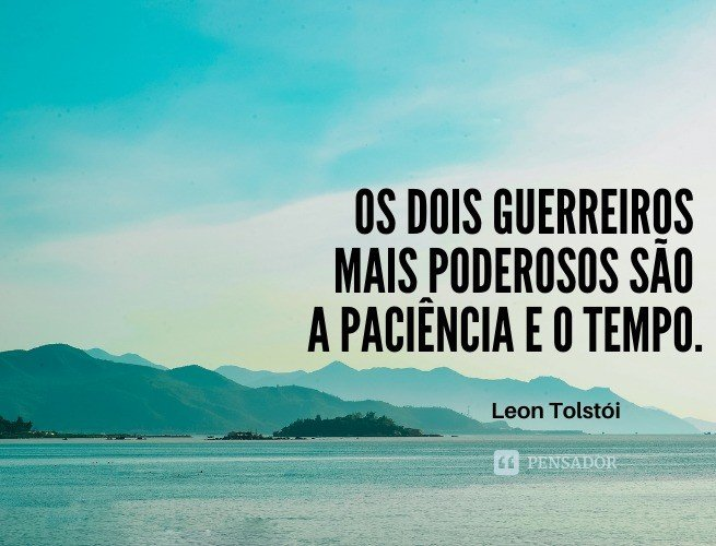 Os dois guerreiros mais poderosos são a paciência e o tempo.  Leon Tolstói