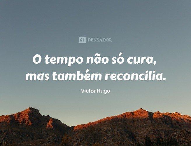 O tempo não só cura, mas também reconcilia.  Victor Hugo