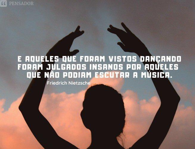 E aqueles que foram vistos dançando foram julgados insanos por aqueles que não podiam escutar a música.  Friedrich Nietzsche