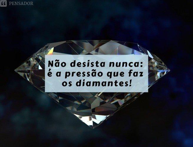 Não desista nunca: é a pressão que faz os diamantes!