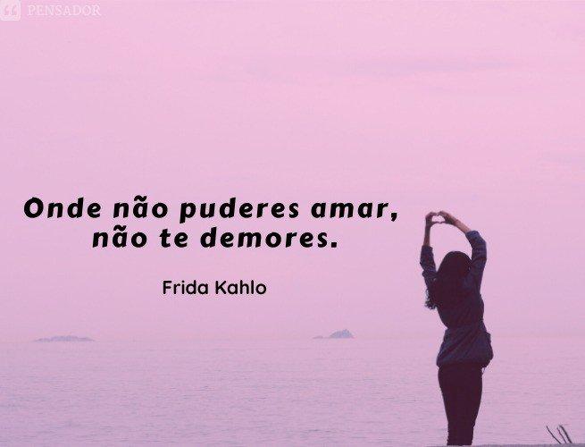 Onde não puderes amar, não te demores  Frida Kahlo