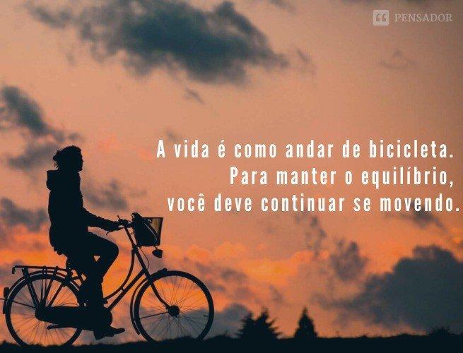 A vida é como andar de bicicleta. Para manter o equilíbrio, você deve continuar se movendo.