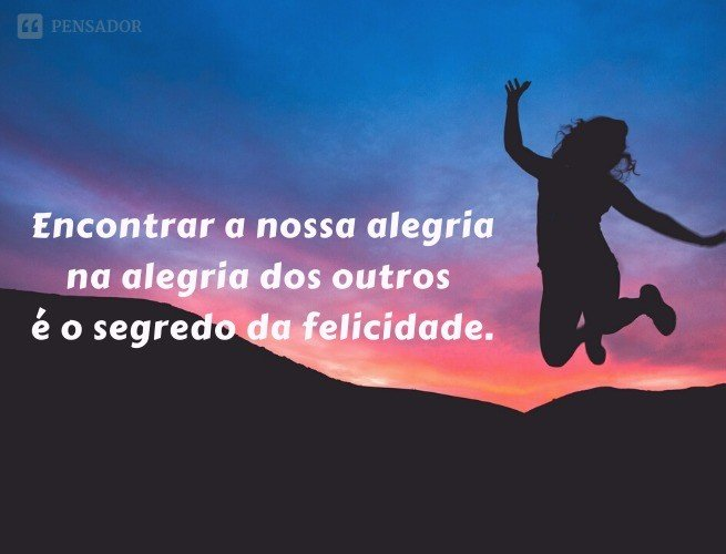 Encontrar a nossa alegria na alegria dos outros é o segredo da felicidade.
