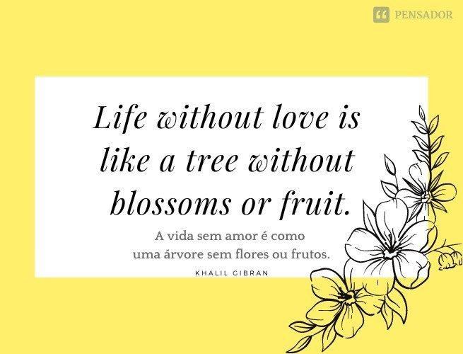 Life without love is like a tree without blossoms or fruit.  (A vida sem amor é como uma árvore sem flores ou frutos.)
