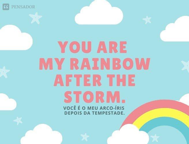 You are my rainbow after the storm.  (Você é meu arco-íris depois da tempestade.)