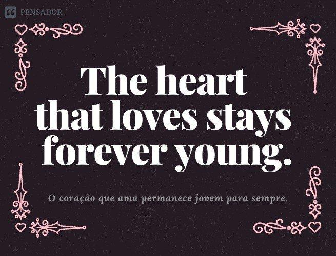 The heart that loves stays forever young.  (O coração que ama permanece jovem para sempre.)