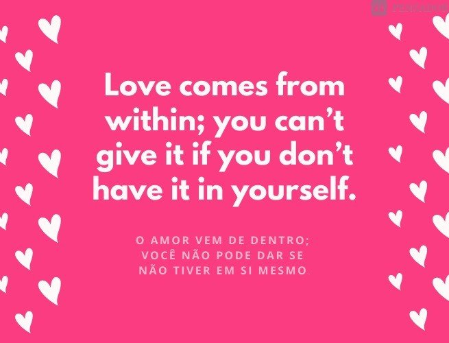 Love comes from within; you can't give it if you don't have it in yourself.