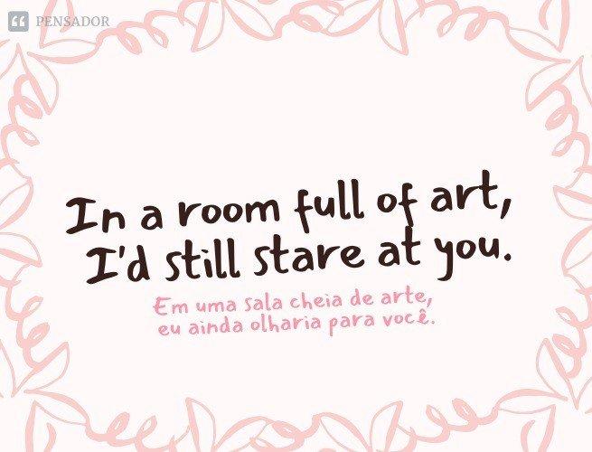 In a room full of art, I'd still stare at you.
