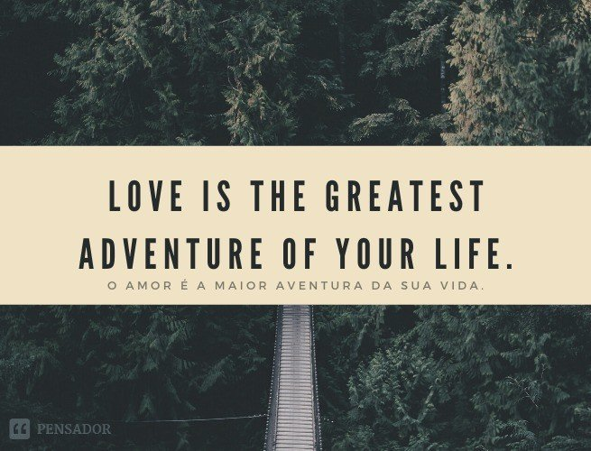 Love is the greatest adventure of your life.