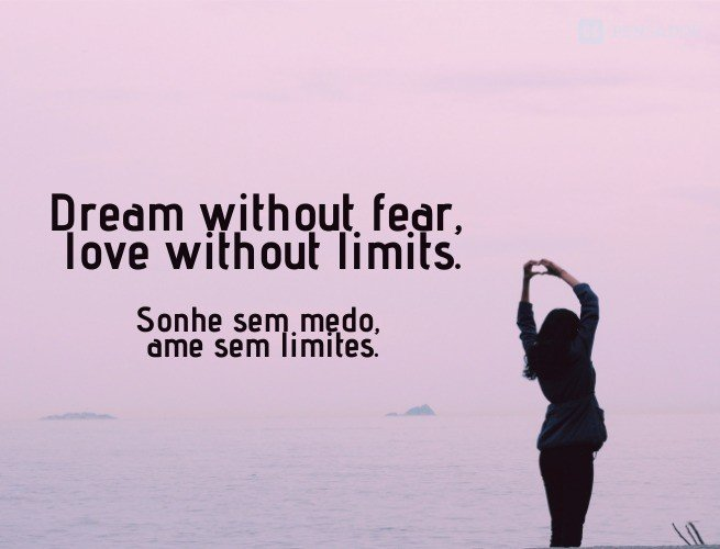 Dream without fear, love without limits.  (Sonhe sem medo, ame sem limites.)