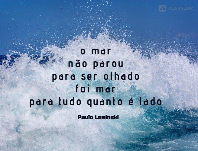 o mar não parou para ser olhado foi mar para tudo quanto é lado  Paulo Leminski