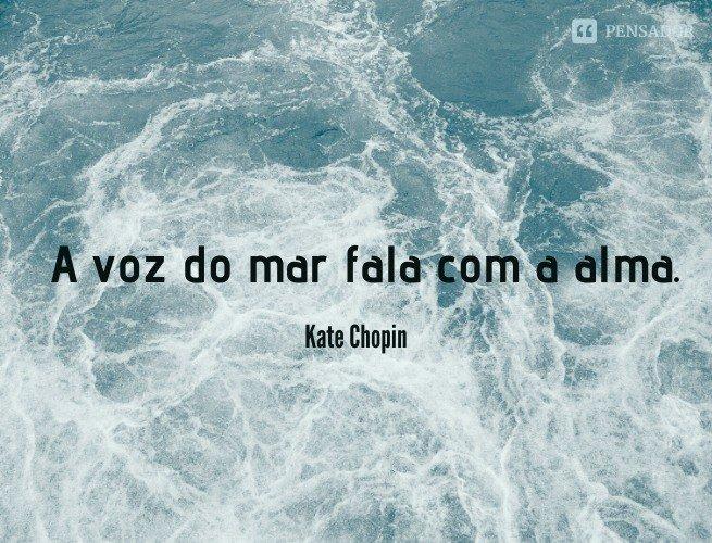 A voz do mar fala com a alma.  Kate Chopin