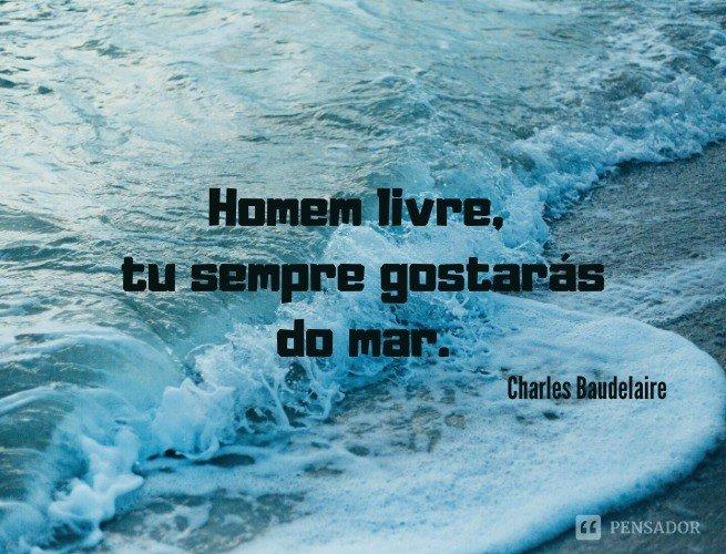 Homem livre, tu sempre gostarás do mar.  Charles Baudelaire