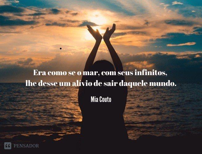 Era como se o mar, com seus infinitos, lhe desse um alívio de sair daquele mundo.  Mia Couto