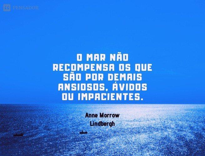 O mar não recompensa os que são por demais ansiosos, ávidos ou impacientes.