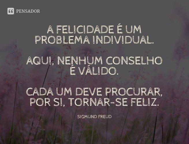 A felicidade é um problema individual. Aqui, nenhum conselho é válido. Cada um deve procurar, por si, tornar-se feliz.  Sigmund Freud