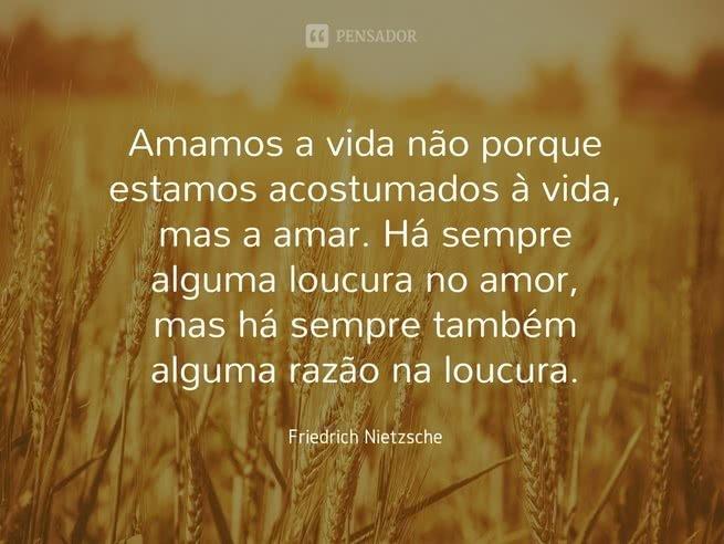 mamos a vida não porque estamos acostumados à vida, mas a amar. Há sempre alguma loucura no amor, mas há sempre também algumas razão na loucura.  Friedrich Nietzsche