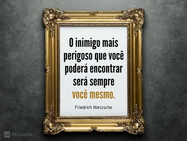 O inimigo mais perigoso que você poderá encontrar será sempre você mesmo.  Friedrich Nietzsche