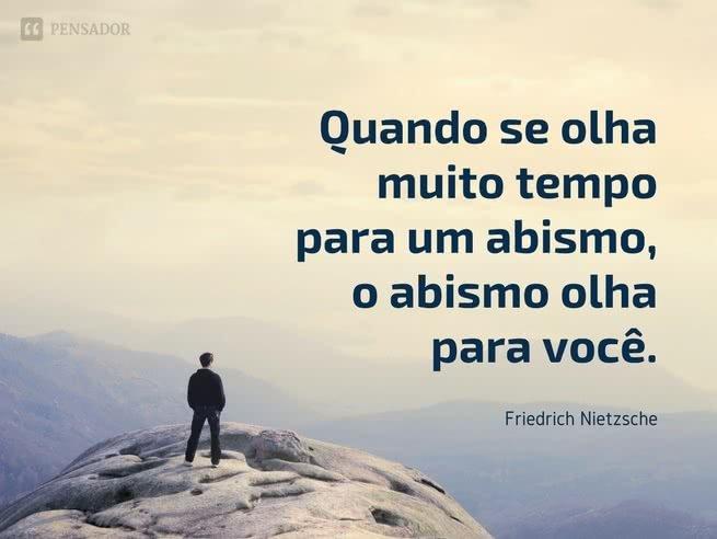 Quando se olha muito tempo para um abismo, o abismo olha para você.  Friedrich Nietzsche
