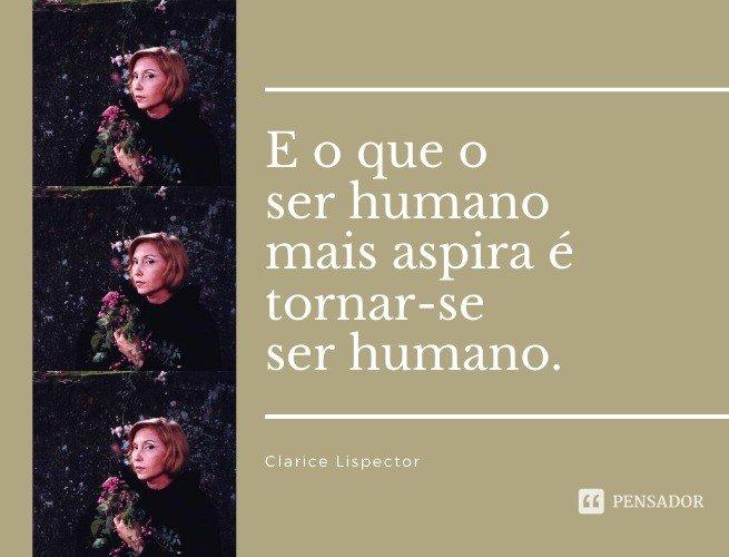 E o que o ser humano mais aspira é tornar-se ser humano.  Clarice Lispector