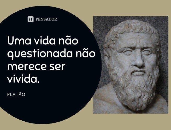 Uma vida não questionada não merece ser vivida.  Platão
