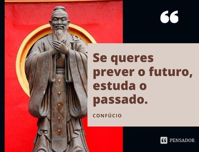 Se queres prever o futuro, estuda o passado.  Confúcio