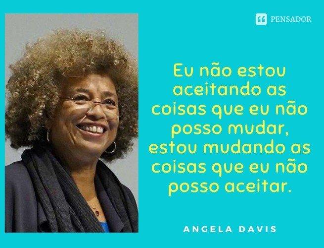 Eu não estou aceitando as coisas que eu não posso mudar, estou mudando as coisas que eu não posso aceitar.  Angela Davis
