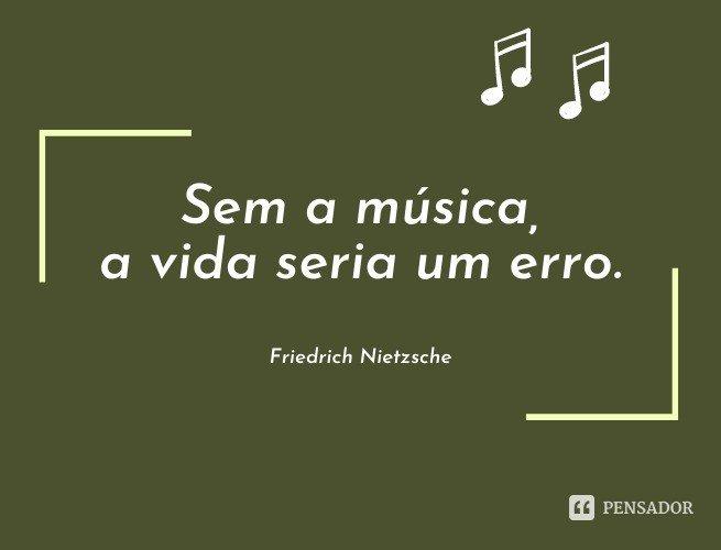 Sem a música, a vida seria um erro.  Friedrich Nietzsche