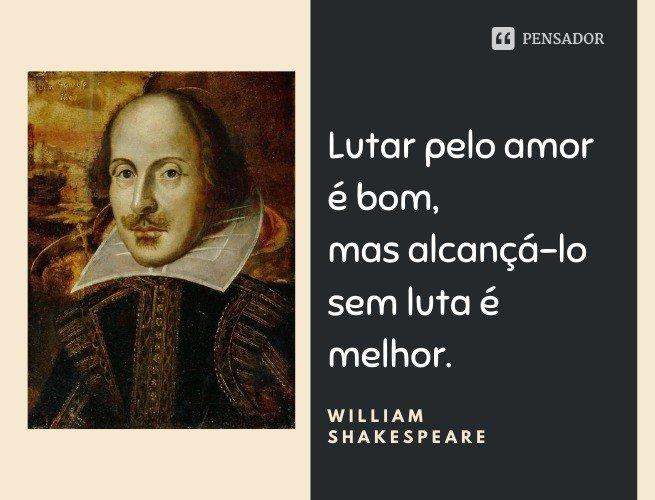 Lutar pelo amor é bom, mas alcançá-lo sem luta é melhor.  William Shakespeare