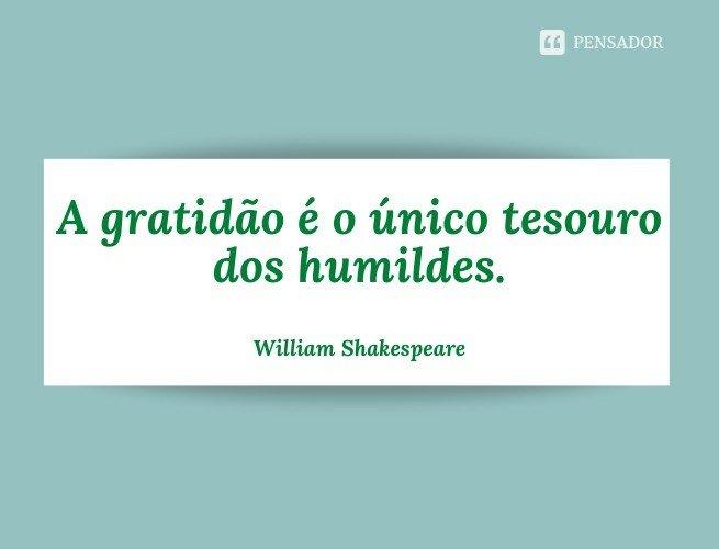A gratidão é o único tesouro dos humildes.  William Shakespeare