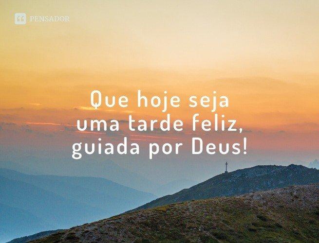 Que hoje seja uma tarde feliz, guiada por Deus!