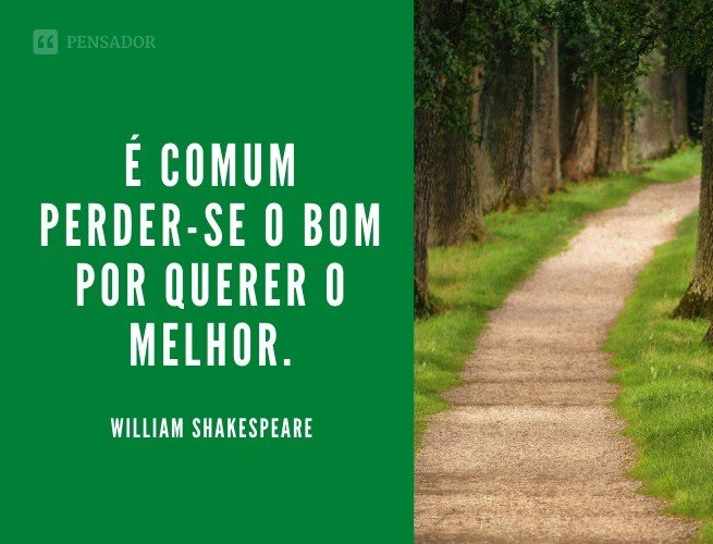 É comum perder-se o bom por querer o melhor.  William Shakespeare